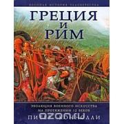 Греция и Рим. Эволюция военного искусства на протяжении 12 веков