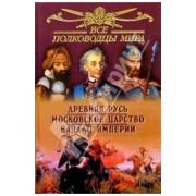 Все полководцы мира.Древняя Русь. Московское царство. Начало Империи